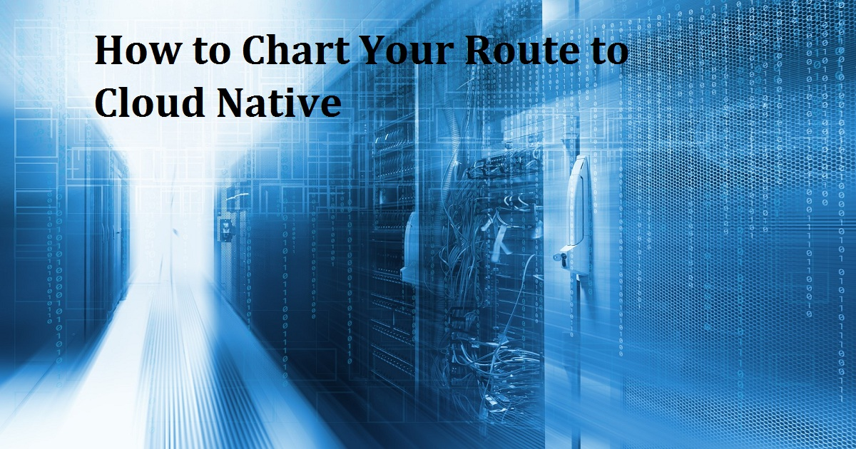 How to Chart Your Route to Cloud Native