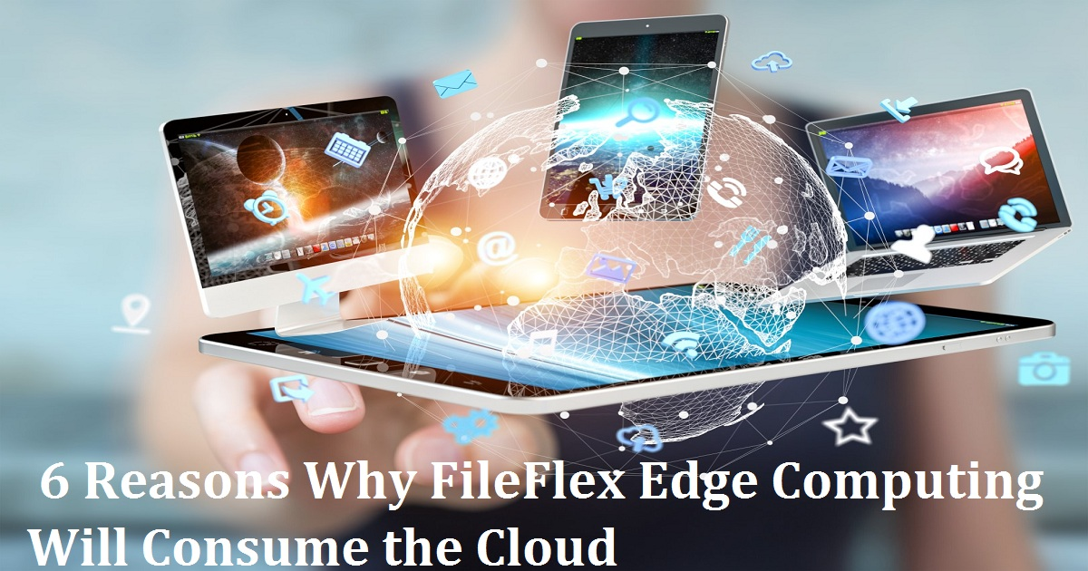 Webinar - 6 Reasons Why FileFlex Edge Computing Will Consume the Cloud