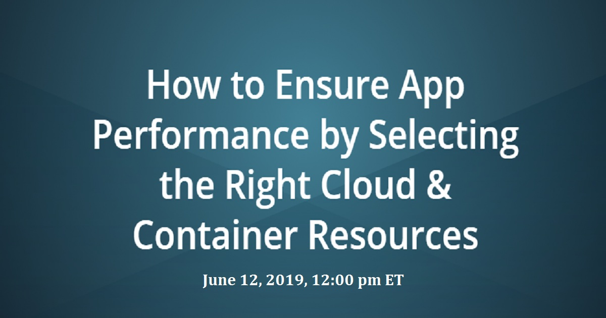 How to Ensure App Performance by Selecting the Right Cloud & Container Resources