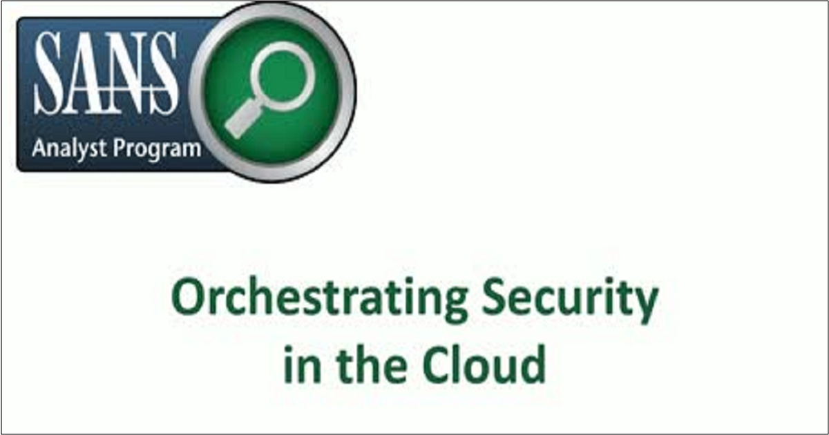 SANS INSTITUTE RESEARCH: ORCHESTRATING SECURITY IN THE CLOUD