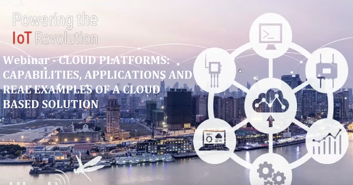 Webinar - CLOUD PLATFORMS: CAPABILITIES, APPLICATIONS AND REAL EXAMPLES OF A CLOUD BASED SOLUTION