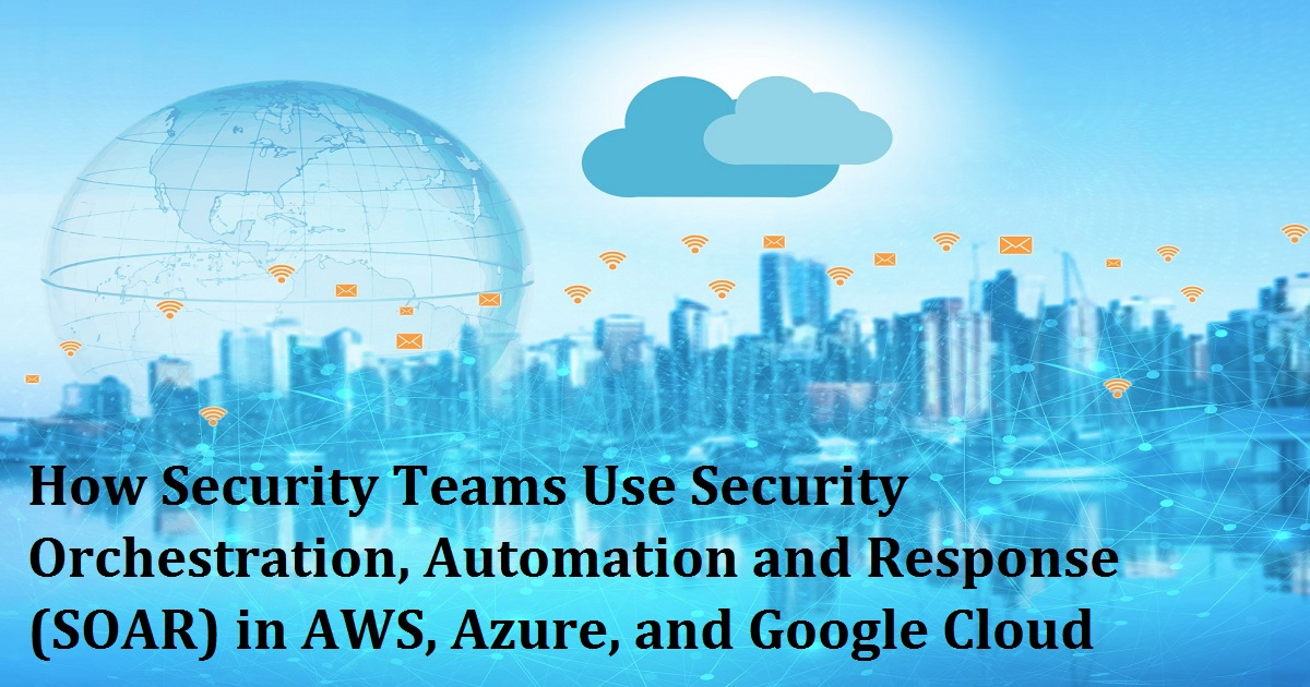How Security Teams Use Security Orchestration, Automation and Response (SOAR) in AWS, Azure, and Google Cloud