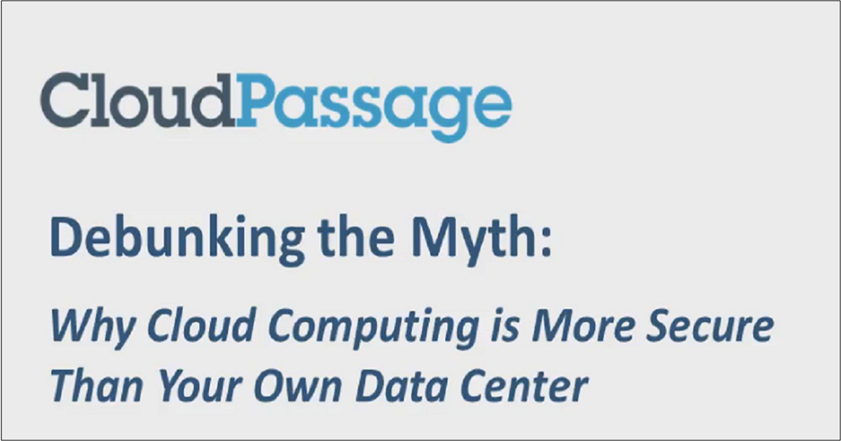 DEBUNKING THE MYTH: WHY CLOUD COMPUTING IS MORE SECURE THAN YOUR OWN DATA CENTER