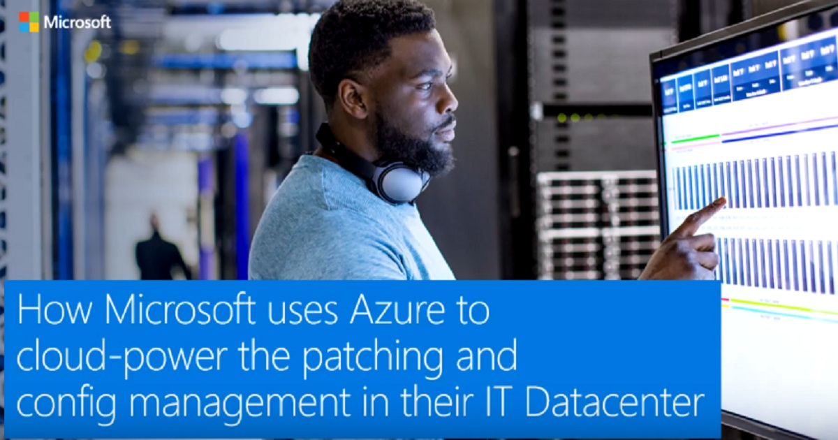 How Microsoft uses Azure to cloud-power the patching and config management in their IT Datacenter