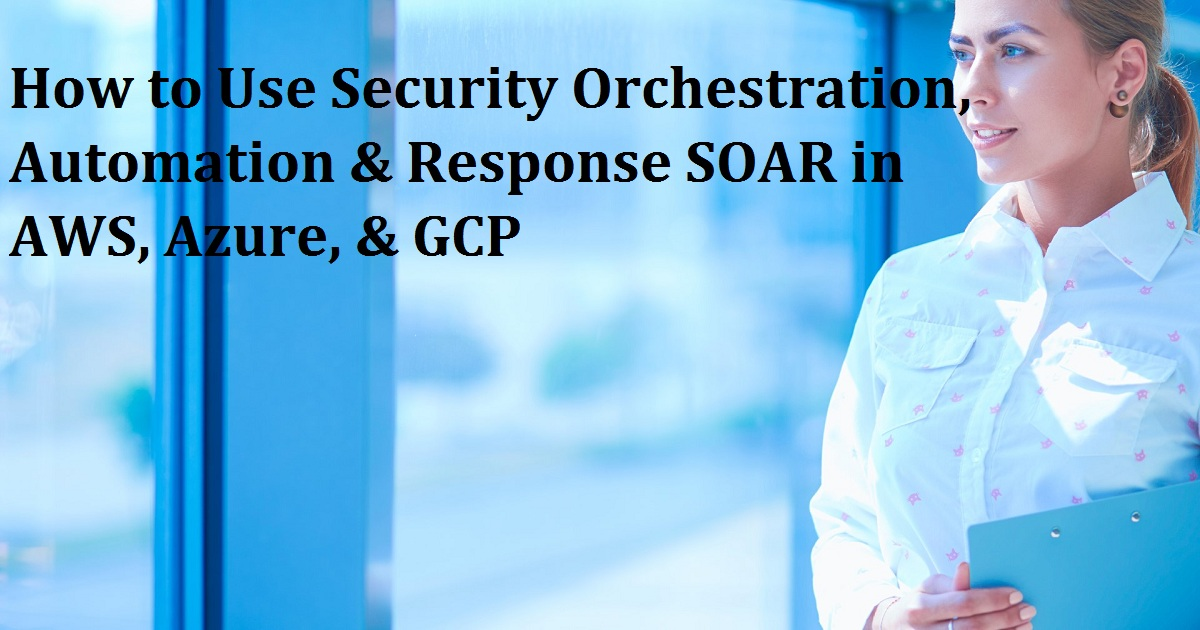 How to Use Security Orchestration, Automation & Response SOAR in AWS, Azure, & GCP