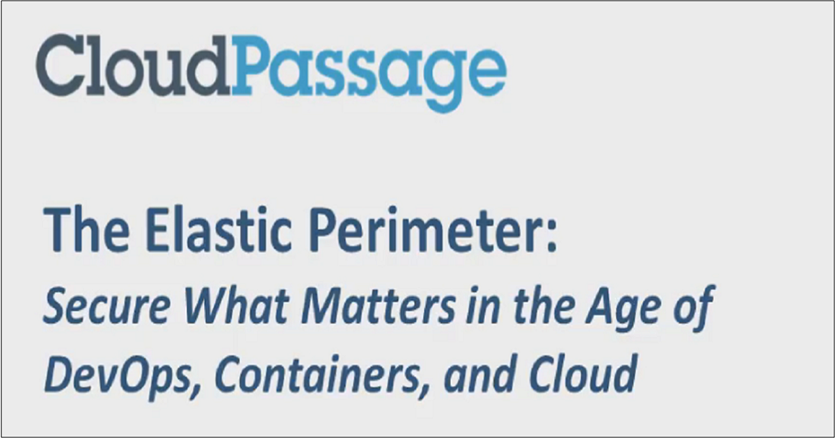 THE ELASTIC PERIMETER: SECURE WHAT MATTERS IN AN AGE OF DEVOPS, CONTAINERS AND CLOUD