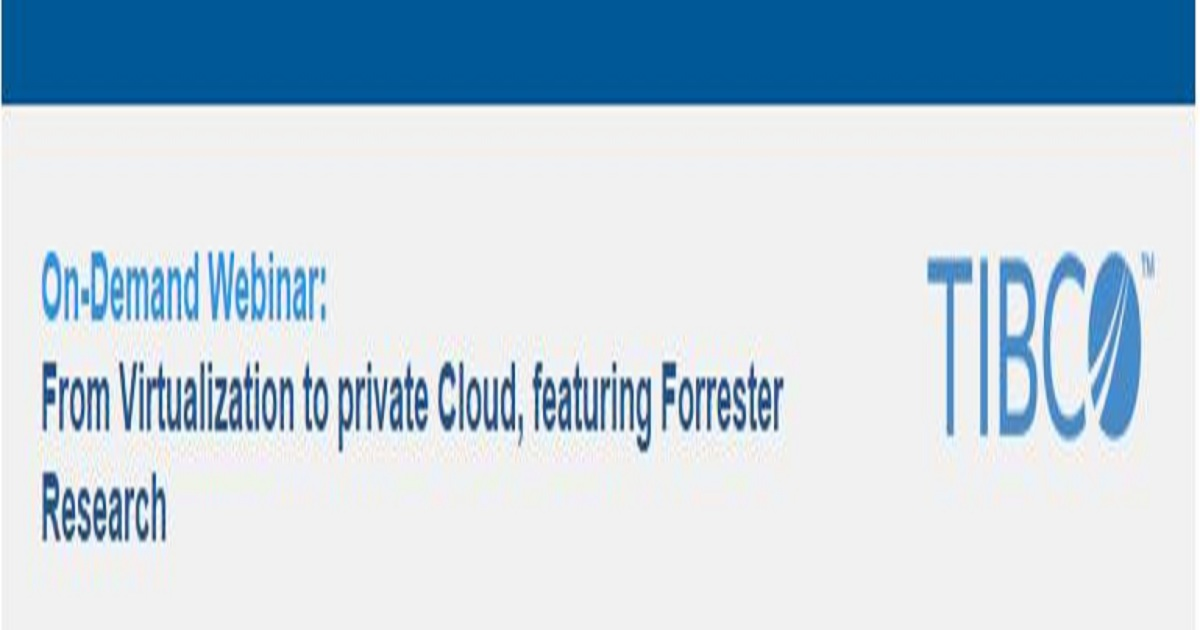 Tibco: From Virtualization to private Cloud, featuring Forrester Research