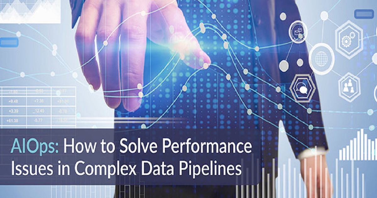 AIOPS: HOW TO SOLVE PERFORMANCE ISSUES IN COMPLEX DATA PIPELINES