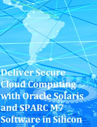 DELIVER SECURE CLOUD COMPUTING WITH ORACLE SOLARIS AND SPARC M7 SOFTWARE IN SILICON