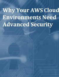 WHY YOUR AWS CLOUD ENVIRONMENTS NEED ADVANCED SECURITY