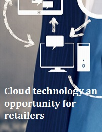 CLOUD TECHNOLOGY AN OPPORTUNITY FOR RETAILERS