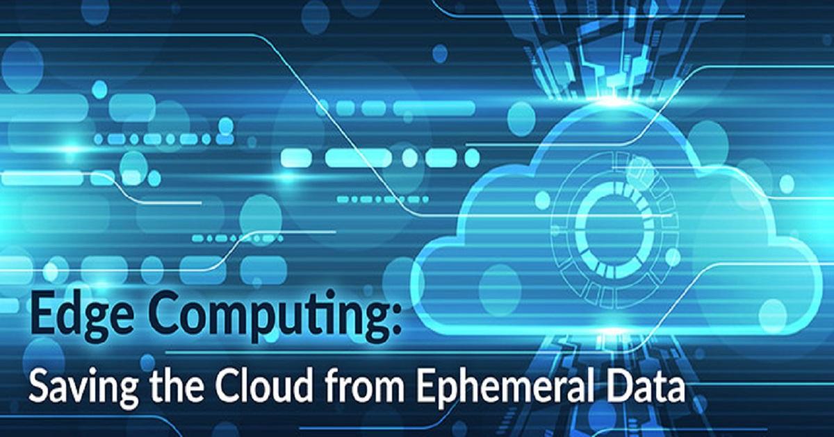 EDGE COMPUTING: SAVING THE CLOUD FROM EPHEMERAL DATA