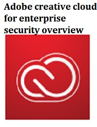 ADOBE CREATIVE CLOUD FOR ENTERPRISE SECURITY OVERVIEW