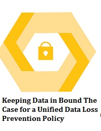 KEEPING DATA IN BOUND THE CASE FOR A UNIFIED DATA LOSS PREVENTION POLICY
