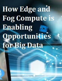 HOW EDGE AND FOG COMPUTE IS ENABLING OPPORTUNITIES FOR BIG DATA