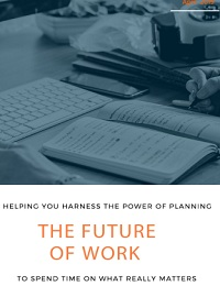HELPING YOU HARNESS THE POWER OF PLANNING THE FUTURE OF WORK TO SPEND TIME ON WHAT REALLY MATTER